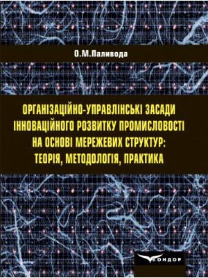 Організаційно-управлінські засади інноваційного розвитку промисловості на основі мережевих структур: теорія, методологія, практика : монографія.