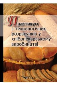 Практикум з технологічних розрахунків у хлібопекарському виробництві: навчальний посібник