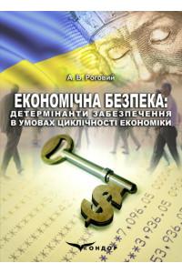 Економічна безпека: детермінанти забезпечення в умовах циклічності економіки : Монографія