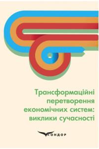 Трансформаційні перетворення економічних систем: виклики сучасності. Монографія