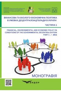 Фінансова та еколого-економічна політика в умовах децентралізації влади в Україні : монографія Ч.1