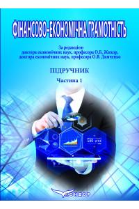 Фінансово-економічна грамотність: Підручник: у 2 частинах. Частина 1.: Основи національної економіки, економіки регіонів та фінансової системи України.
