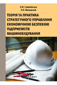 Теорія та практика стратегічного управління економічною безпекою підприємств машинобудування: Монографія / О.В. Гривківська, О.О. Висоцький