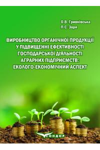 Виробництво органічної продукції у підвищенні ефективності господарської діяльності аграрних підприємств: еколого-економічний аспект: Монографія / О.В. Гривківська, П.С. Зоря.