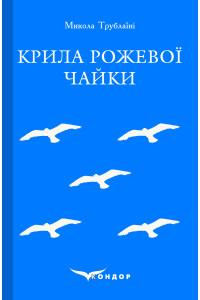 Крила рожевої чайки. Вибране / Микола Трублаїні