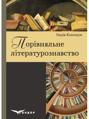 Порівняльне літературознавство: посібник для вищих навчальних закладів. Надія Колошук
