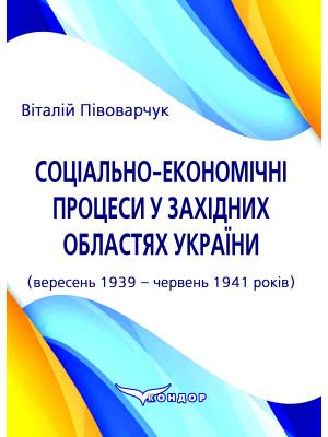 Соціально-економічні процеси у західних областях України (вересень 1939 – червень 1941 років) : монографія. Півоварчук В.