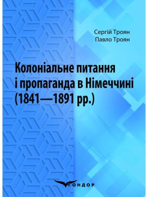 Колоніальне питання і пропаганда в Німеччині (1841–1891 рр.): Монографія / Троян С.С., Троян П.С.