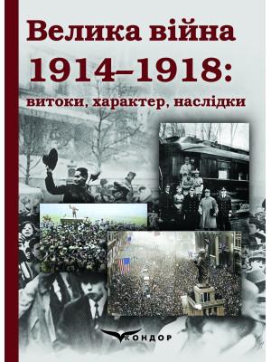 Велика війна 1914–1918: витоки, характер, наслідки: Монографія / Наук. Ред. д.і.н. проф. С.С.Трояна