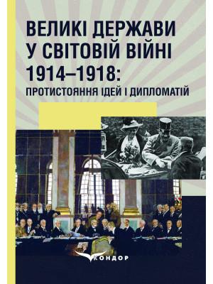 Великі держави у Світовій війні 1914–1918: протистояння ідей і дипломатій : Монографія / За ред. С.С. Трояна