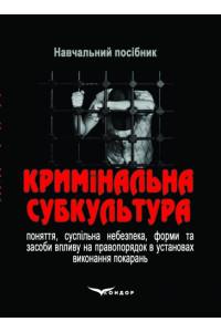 Кримінальна субкультура: поняття, суспільна небезпека, форми та засоби впливу на правопорядок установах виконання покарань: навчальний посібник